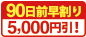 90日前早割 5000円引!