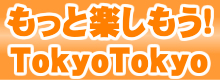 もっと楽しもう!TokyoTokyo